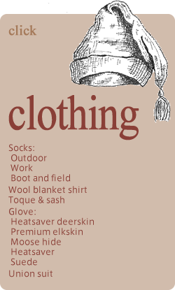 clothing Socks: Outdoor Work Boot and field Wool blanket shirt Toque & sash Glove: Heatsaver deerskin Premium elkskin Moose hide Heatsaver Suede Union suit