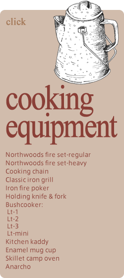 cooking equipment Northwoods fire set-regular Northwoods fire set-heavy Cooking chain Classic iron grill Iron fire poker Holding knife & fork Bushcooker: Lt-1 Lt-2 Lt-3 Lt-mini Kitchen kaddy Enamel mug cup Skillet camp oven Anarcho