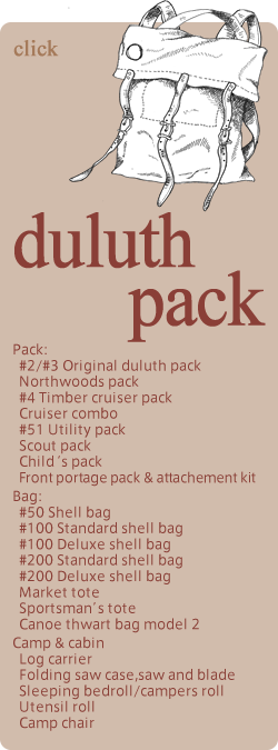 duluth pack Pack: #2/#3 Original duluth pack Northwoods pack #4 Timber cruiser pack  Cruiser combo #51 Utility pack Scout pack Child's pack Front portage pack & attachement kit Bag: #50 Shell bag #100 Standard shell bag #100 Deluxe shell bag #200 Standard shell bag #200 Deluxe shell bag Market tote Sportsman's tote Canoe thwart bag model 2 Camp & cabin Log carrier Folding saw case,saw and blade Sleeping bedroll/campers roll Utensil roll Camp chair